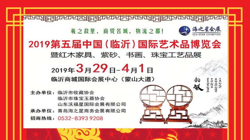 2019第五届中国(临沂)国际艺术品博览会暨红木家具、紫砂、书画、珠宝工艺品展