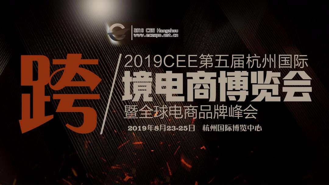 2019 CEE hangzhou 第五届杭州国际跨境电商博览会暨全球电商品牌峰会